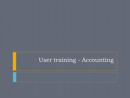 User training - Accounting. Standard Financial Account Principles Real Accounts – related to Assets and Liabilities Debit – what comes in Credit – what.