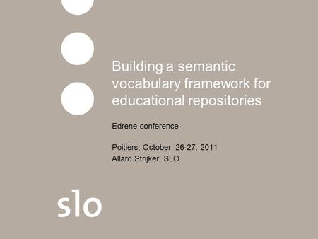 Building a semantic vocabulary framework for educational repositories Edrene conference Poitiers, October 26-27, 2011 Allard Strijker, SLO.