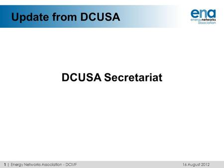 Update from DCUSA DCUSA Secretariat 16 August 2012 1 | Energy Networks Association - DCMF.