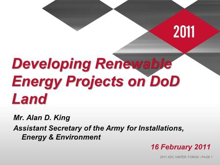 2011 ADC WINTER FORUM | PAGE 1 Developing Renewable Energy Projects on DoD Land Mr. Alan D. King Assistant Secretary of the Army for Installations, Energy.