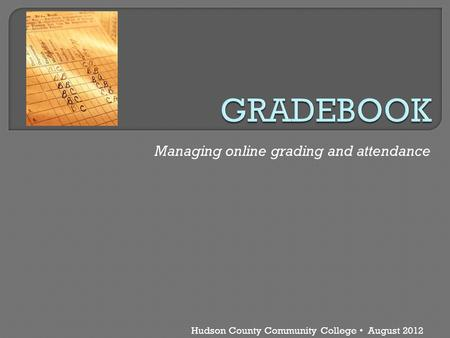 Hudson County Community College August 2012 Managing online grading and attendance.