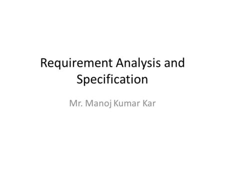 Requirement Analysis and Specification Mr. Manoj Kumar Kar.