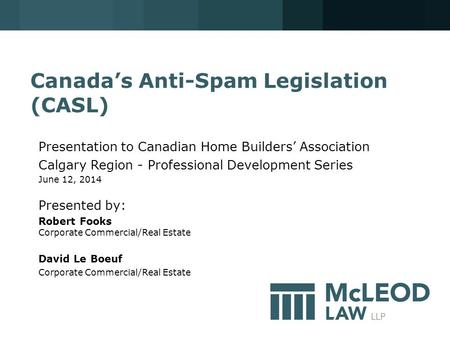 Canada's Anti-Spam Legislation (CASL) Presentation to Canadian Home Builders' Association Calgary Region - Professional Development Series June 12, 2014.