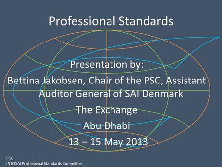 PSC INTOSAI Professional Standards Committee Professional Standards Presentation by: Bettina Jakobsen, Chair of the PSC, Assistant Auditor General of SAI.