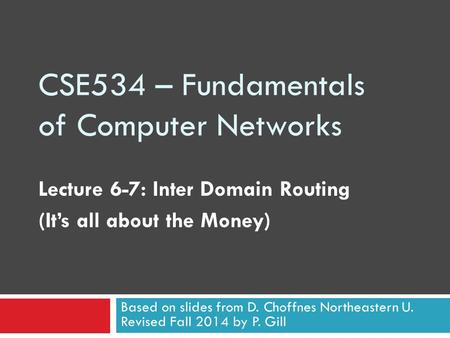 CSE534 – Fundamentals of Computer Networks Lecture 6-7: Inter Domain Routing (It's all about the Money) Based on slides from D. Choffnes Northeastern U.