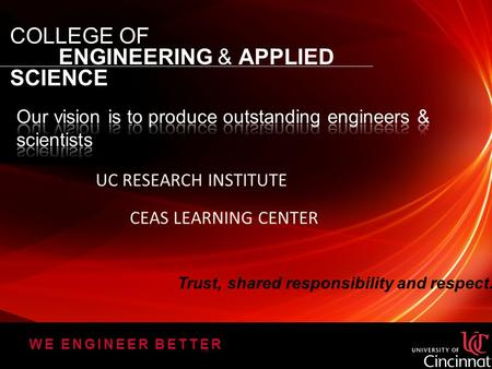 COLLEGE OF ENGINEERING & APPLIED SCIENCE WE ENGINEER BETTER TM UC RESEARCH INSTITUTE CEAS LEARNING CENTER Trust, shared responsibility and respect.