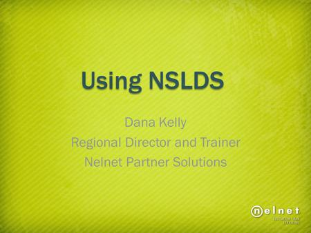 Using NSLDS Dana Kelly Regional Director and Trainer Nelnet Partner Solutions.
