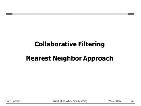 Jeff Howbert Introduction to Machine Learning Winter 2012 1 Collaborative Filtering Nearest Neighbor Approach.