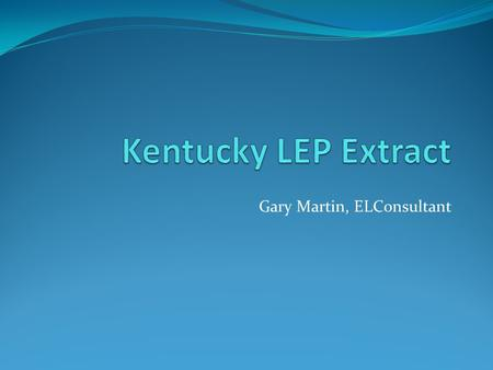 Gary Martin, ELConsultant. Overview The LEP extract is generated by Kentucky School Districts to aid in maintaining data at a district level throughout.