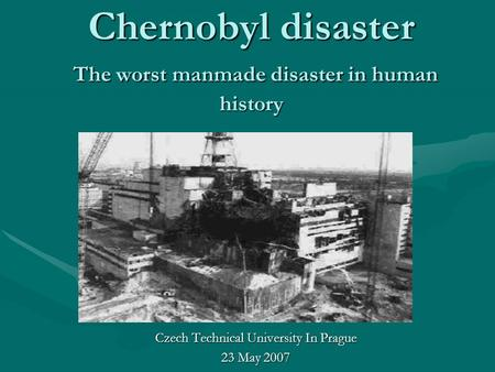 Chernobyl disaster The worst manmade disaster in human history Czech Technical University In Prague 23 May 2007.