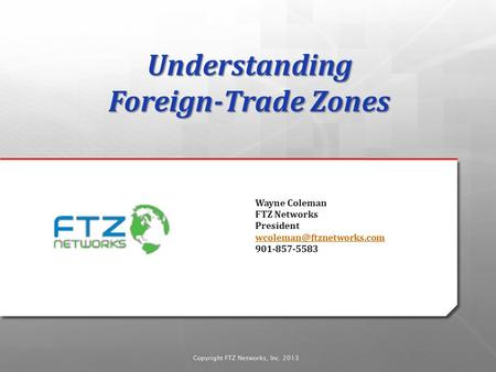 Copyright FTZ Networks, Inc. 2013 Wayne Coleman FTZ Networks President 901-857-5583 Understanding Foreign-Trade.