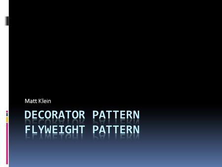 Matt Klein. Decorator Pattern  Intent  Attach Additional responsibilities to an object by dynamically. Decorators provide a flexible alternative to.