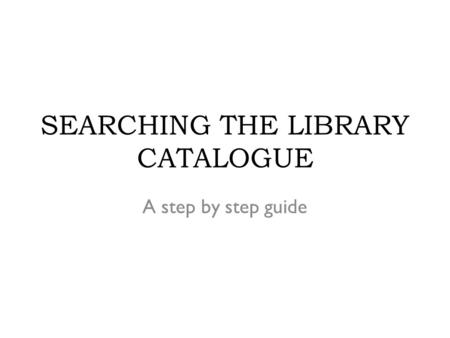 SEARCHING THE LIBRARY CATALOGUE A step by step guide.