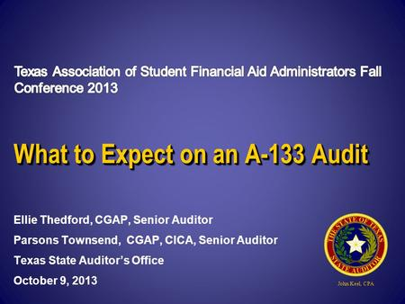 John Keel, CPA What to Expect on an A-133 Audit Ellie Thedford, CGAP, Senior Auditor Parsons Townsend, CGAP, CICA, Senior Auditor Texas State Auditor's.