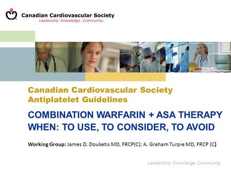 Leadership. Knowledge. Community. Canadian Cardiovascular Society Antiplatelet Guidelines COMBINATION WARFARIN + ASA THERAPY WHEN: TO USE, TO CONSIDER,