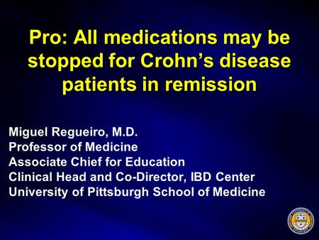 Pro: All medications may be stopped for Crohn's disease patients in remission Miguel Regueiro, M.D. Professor of Medicine Associate Chief for Education.