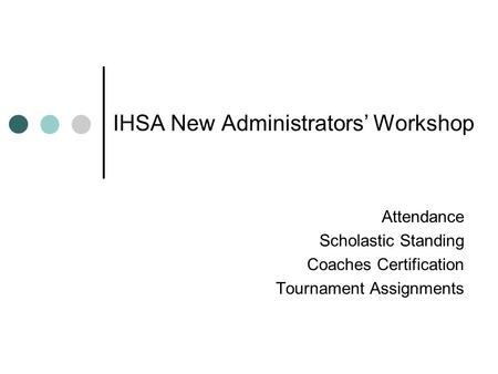 IHSA New Administrators' Workshop Attendance Scholastic Standing Coaches Certification Tournament Assignments.
