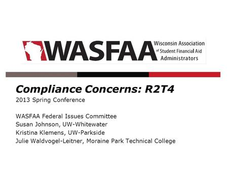 Compliance Concerns: R2T4 2013 Spring Conference WASFAA Federal Issues Committee Susan Johnson, UW-Whitewater Kristina Klemens, UW-Parkside Julie Waldvogel-Leitner,