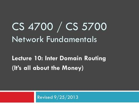 CS 4700 / CS 5700 Network Fundamentals Lecture 10: Inter Domain Routing (It's all about the Money) Revised 9/25/2013.