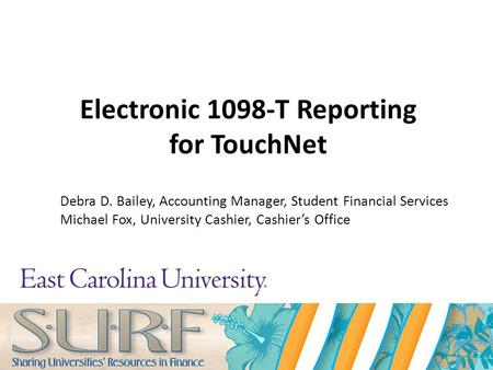 Electronic 1098-T Reporting for TouchNet Debra D. Bailey, Accounting Manager, Student Financial Services Michael Fox, University Cashier, Cashier's Office.
