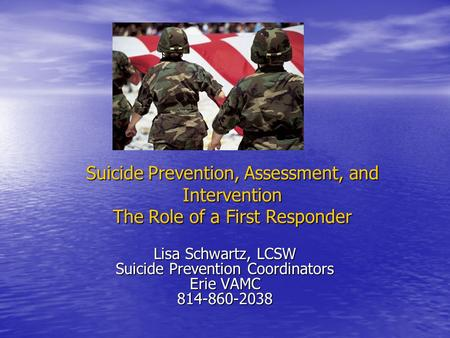 Suicide Prevention, Assessment, and Intervention The Role of a First Responder Lisa Schwartz, LCSW Suicide Prevention Coordinators Erie VAMC 814-860-2038.