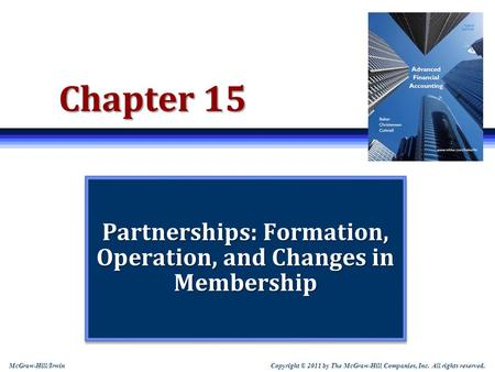 Copyright © 2011 by The McGraw-Hill Companies, Inc. All rights reserved. McGraw-Hill/Irwin Chapter 15 Partnerships: Formation, Operation, and Changes in.