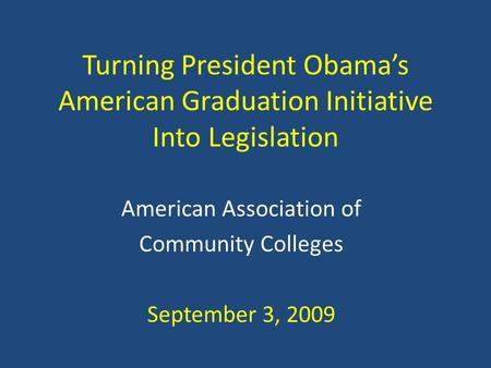 Turning President Obama's American Graduation Initiative Into Legislation American Association of Community Colleges September 3, 2009.