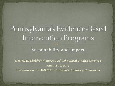 Sustainability and Impact OMHSAS Children's Bureau of Behavioral Health Services August 16, 2012 Presentation to OMHSAS Children's Advisory Committee.