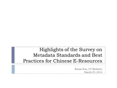Highlights of the Survey on Metadata Standards and Best Practices for Chinese E-Resources Susan Xue, UC Berkeley March 25, 2014.