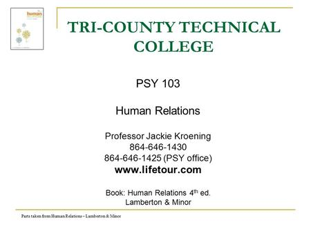 Parts taken from Human Relations – Lamberton & Minor TRI-COUNTY TECHNICAL COLLEGE PSY 103 Human Relations Professor Jackie Kroening 864-646-1430 864-646-1425.