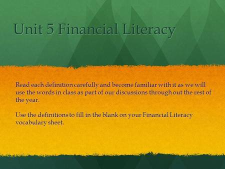 Unit 5 Financial Literacy Read each definition carefully and become familiar with it as we will use the words in class as part of our discussions through.
