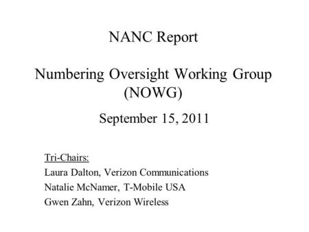 NANC Report Numbering Oversight Working Group (NOWG) September 15, 2011 Tri-Chairs: Laura Dalton, Verizon Communications Natalie McNamer, T-Mobile USA.