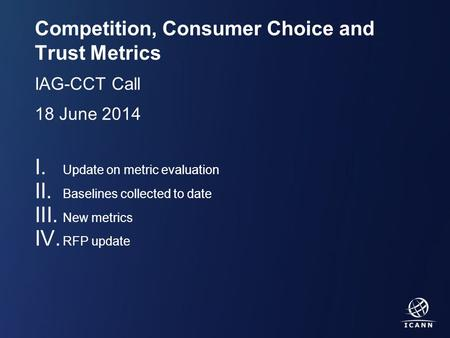 Text Competition, Consumer Choice and Trust Metrics IAG-CCT Call 18 June 2014 I. Update on metric evaluation II. Baselines collected to date III. New metrics.