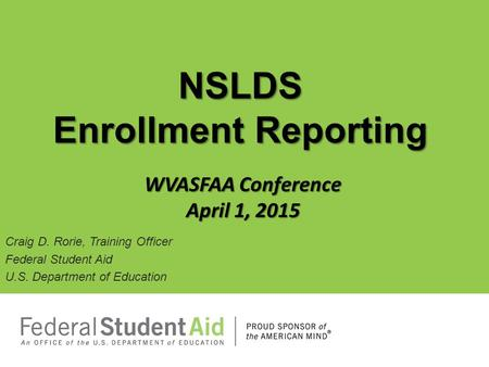 Craig D. Rorie, Training Officer Federal Student Aid U.S. Department of Education NSLDS Enrollment Reporting WVASFAA Conference April 1, 2015.
