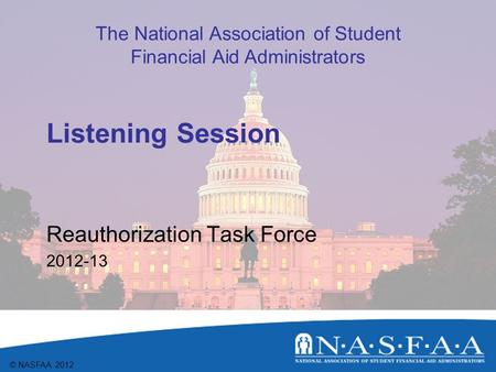 The National Association of Student Financial Aid Administrators © NASFAA 2012 Listening Session Reauthorization Task Force 2012-13.