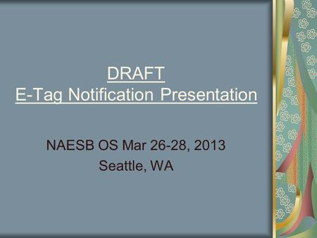 DRAFT E-Tag Notification Presentation NAESB OS Mar 26-28, 2013 Seattle, WA.