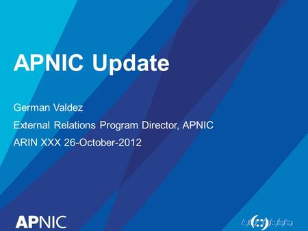 APNIC Update German Valdez External Relations Program Director, APNIC ARIN XXX 26-October-2012.