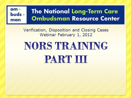 Verification, Disposition and Closing Cases Webinar February 1, 2012.