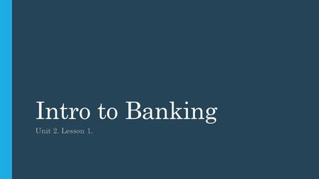 Intro to Banking Unit 2. Lesson 1..