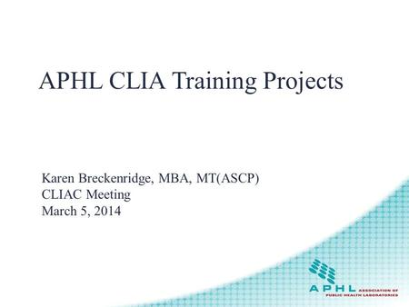APHL CLIA Training Projects Karen Breckenridge, MBA, MT(ASCP) CLIAC Meeting March 5, 2014.