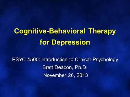 Cognitive-Behavioral Therapy for Depression PSYC 4500: Introduction to Clinical Psychology Brett Deacon, Ph.D. November 26, 2013.