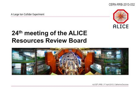 ALICE © | RRB | 17 April 2013 | Catherine Decosse 24 th meeting of the ALICE Resources Review Board CERN-RRB-2013-032.
