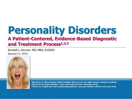 Personality Disorders A Patient-Centered, Evidence-Based Diagnostic and Treatment Process 1,2,3 Kendall L. Stewart, MD, MBA, DLFAPA January 11, 2013 1.
