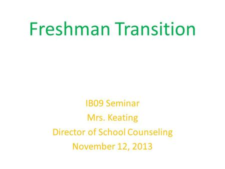 Freshman Transition IB09 Seminar Mrs. Keating Director of School Counseling November 12, 2013.