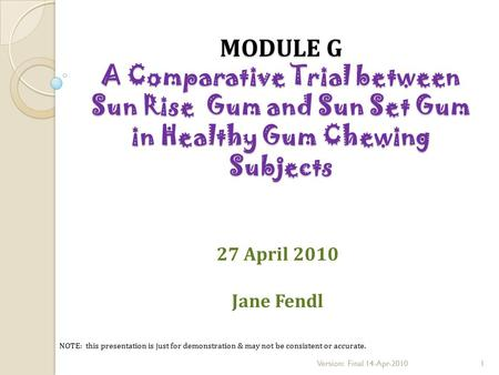 27 April 2010 Jane Fendl MODULE G A Comparative Trial between Sun Rise Gum and Sun Set Gum in Healthy Gum Chewing Subjects NOTE: this presentation is just.