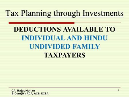 CA. Rajat Mohan B.Com(H),ACA, ACS, DISA 1 Tax Planning through Investments DEDUCTIONS AVAILABLE TO INDIVIDUAL AND HINDU UNDIVIDED FAMILY TAXPAYERS.