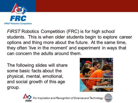 For Inspiration and Recognition of Science and Technology FIRST Robotics Competition (FRC) is for high school students. This is when older students begin.