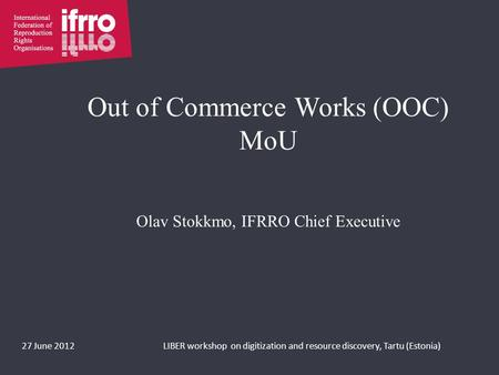 Out of Commerce Works (OOC) MoU Olav Stokkmo, IFRRO Chief Executive 27 June 2012LIBER workshop on digitization and resource discovery, Tartu (Estonia)
