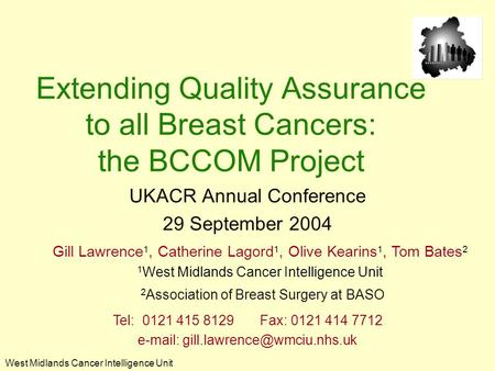 West Midlands Cancer Intelligence Unit Extending Quality Assurance to all Breast Cancers: the BCCOM Project UKACR Annual Conference 29 September 2004 Gill.