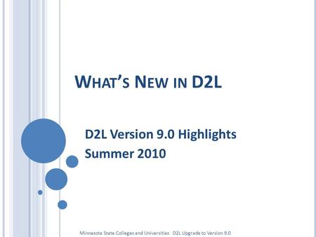 W HAT ' S N EW IN D2L D2L Version 9.0 Highlights Summer 2010 Minnesota State Colleges and Universities D2L Upgrade to Version 9.0.